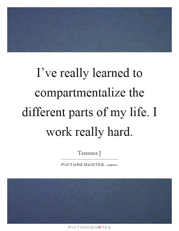 I've really learned to compartmentalize the different parts of my life. I work really hard Picture Quote #1