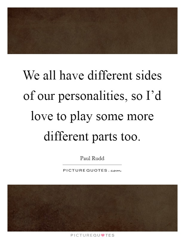 We all have different sides of our personalities, so I'd love to play some more different parts too Picture Quote #1