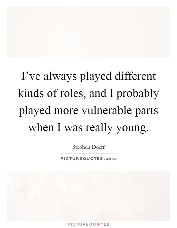 I've always played different kinds of roles, and I probably played more vulnerable parts when I was really young Picture Quote #1