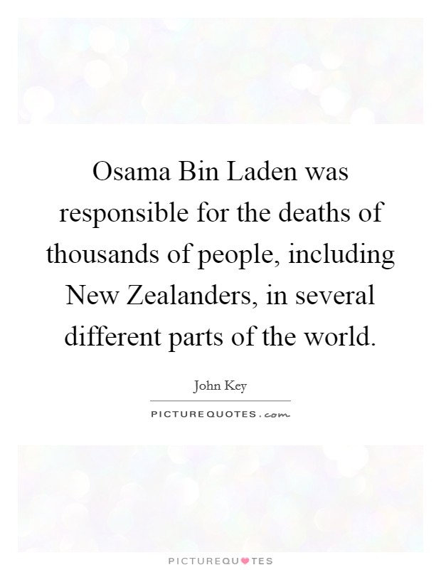 Osama Bin Laden was responsible for the deaths of thousands of people, including New Zealanders, in several different parts of the world Picture Quote #1