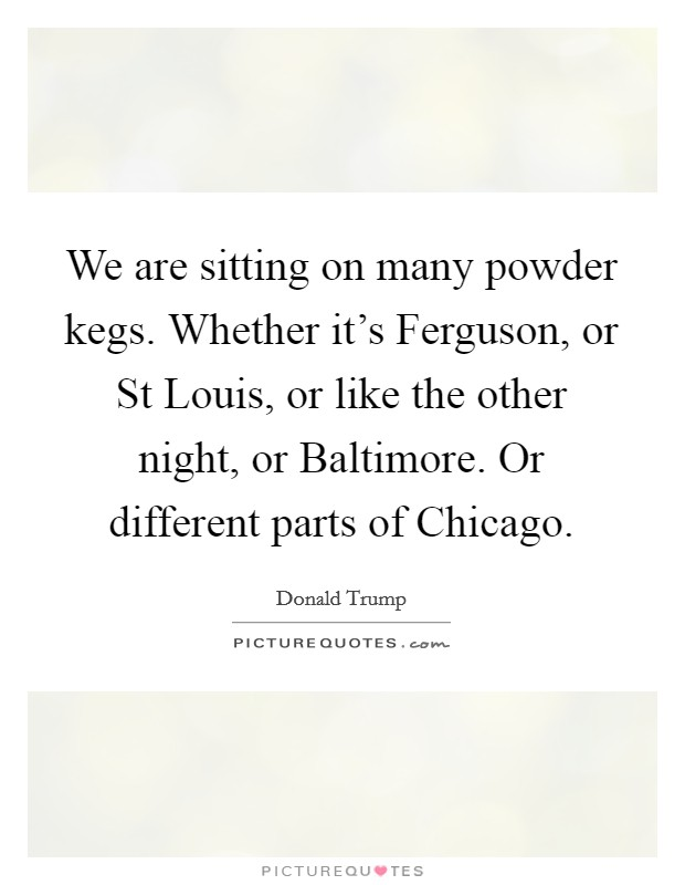 We are sitting on many powder kegs. Whether it's Ferguson, or St Louis, or like the other night, or Baltimore. Or different parts of Chicago Picture Quote #1