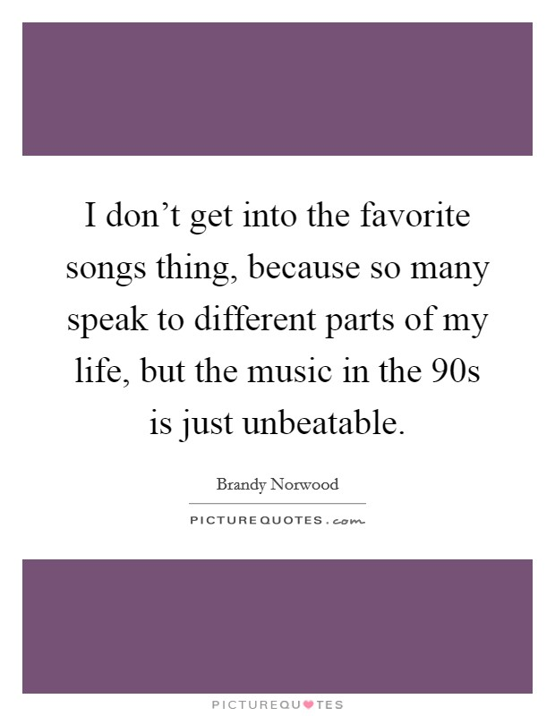 I don't get into the favorite songs thing, because so many speak to different parts of my life, but the music in the  90s is just unbeatable Picture Quote #1