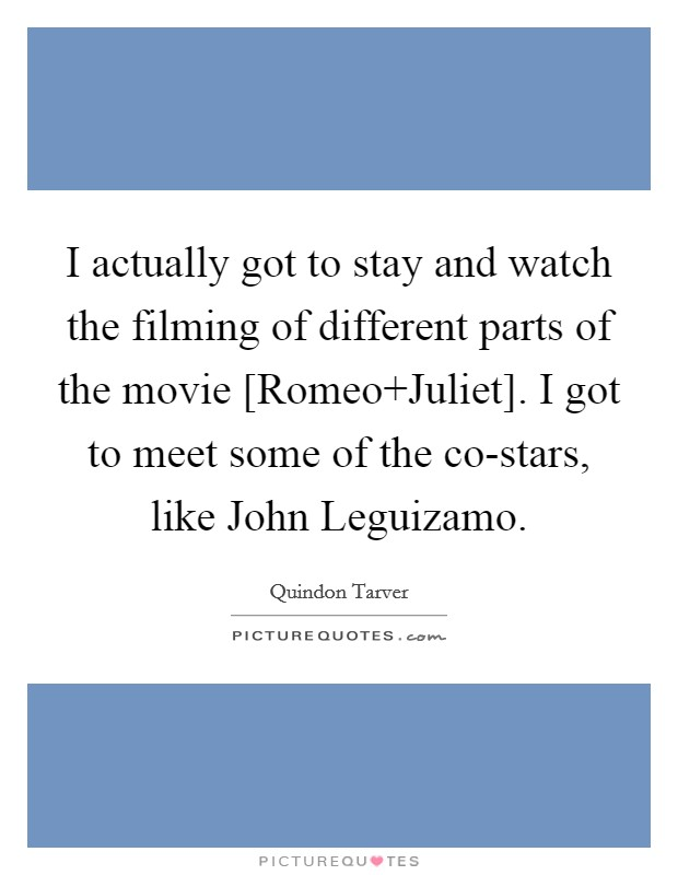 I actually got to stay and watch the filming of different parts of the movie [Romeo Juliet]. I got to meet some of the co-stars, like John Leguizamo Picture Quote #1