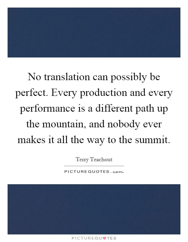 No translation can possibly be perfect. Every production and every performance is a different path up the mountain, and nobody ever makes it all the way to the summit Picture Quote #1
