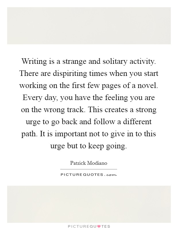 Writing is a strange and solitary activity. There are dispiriting times when you start working on the first few pages of a novel. Every day, you have the feeling you are on the wrong track. This creates a strong urge to go back and follow a different path. It is important not to give in to this urge but to keep going Picture Quote #1