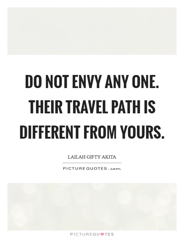 Do not envy any one. Their travel path is different from yours Picture Quote #1