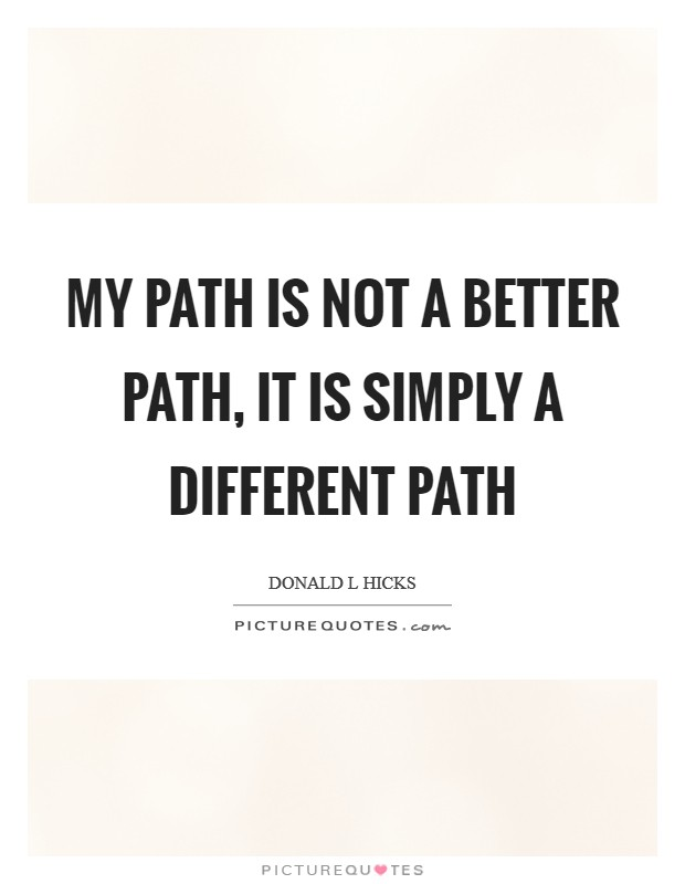 My path is not a better path, it is simply a different path Picture Quote #1