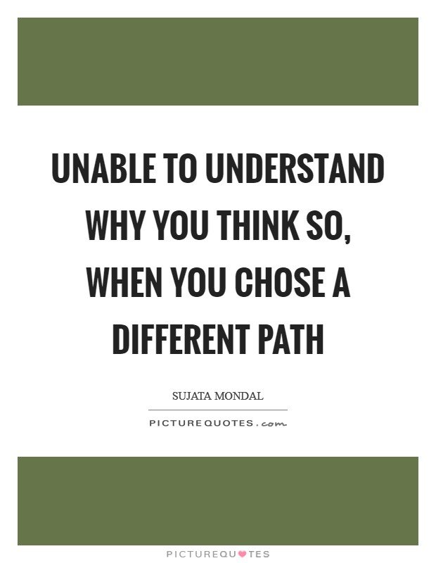 Unable to understand why you think so, when you chose a different path Picture Quote #1