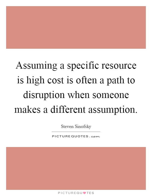 Assuming a specific resource is high cost is often a path to disruption when someone makes a different assumption Picture Quote #1