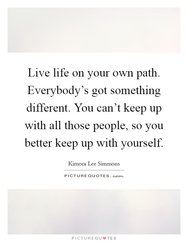 Live life on your own path. Everybody's got something different. You can't keep up with all those people, so you better keep up with yourself Picture Quote #1