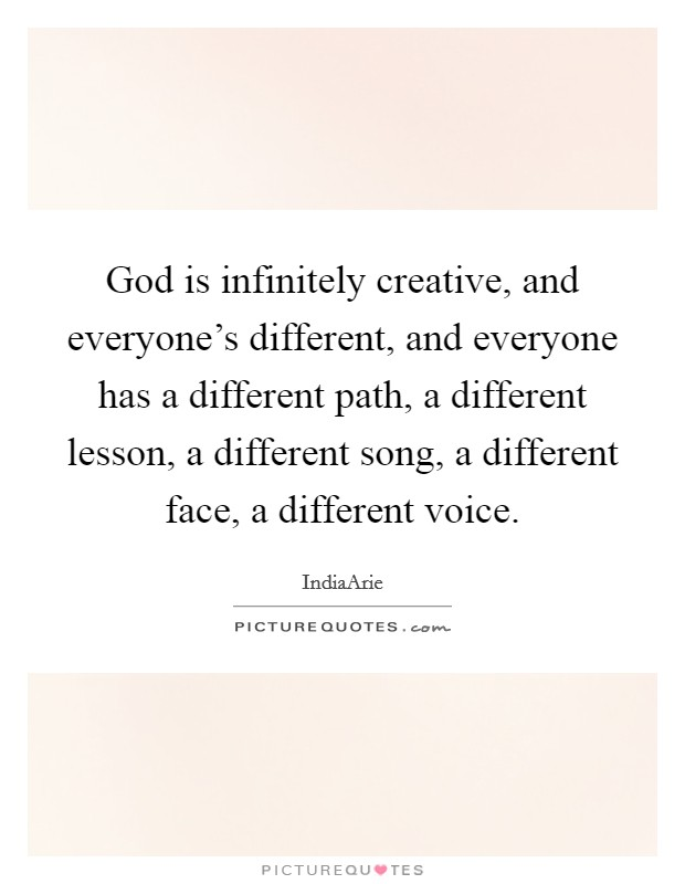 God is infinitely creative, and everyone's different, and everyone has a different path, a different lesson, a different song, a different face, a different voice Picture Quote #1