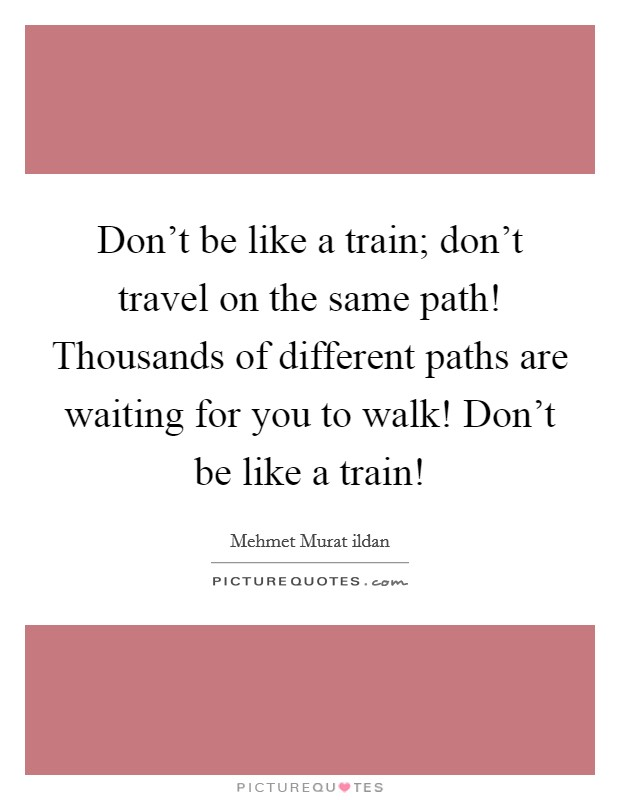 Don't be like a train; don't travel on the same path! Thousands of different paths are waiting for you to walk! Don't be like a train! Picture Quote #1
