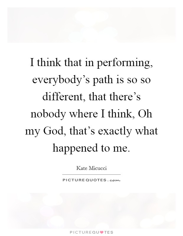 I think that in performing, everybody's path is so so different, that there's nobody where I think, Oh my God, that's exactly what happened to me Picture Quote #1