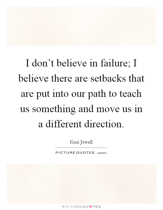 I don't believe in failure; I believe there are setbacks that are put into our path to teach us something and move us in a different direction Picture Quote #1