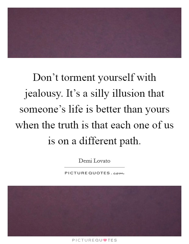Don't torment yourself with jealousy. It's a silly illusion that someone's life is better than yours when the truth is that each one of us is on a different path Picture Quote #1
