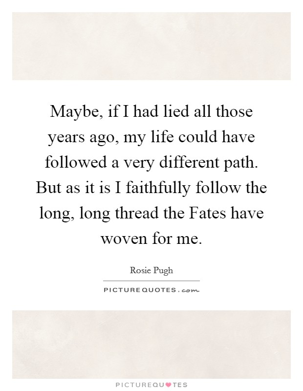 Maybe, if I had lied all those years ago, my life could have followed a very different path. But as it is I faithfully follow the long, long thread the Fates have woven for me Picture Quote #1