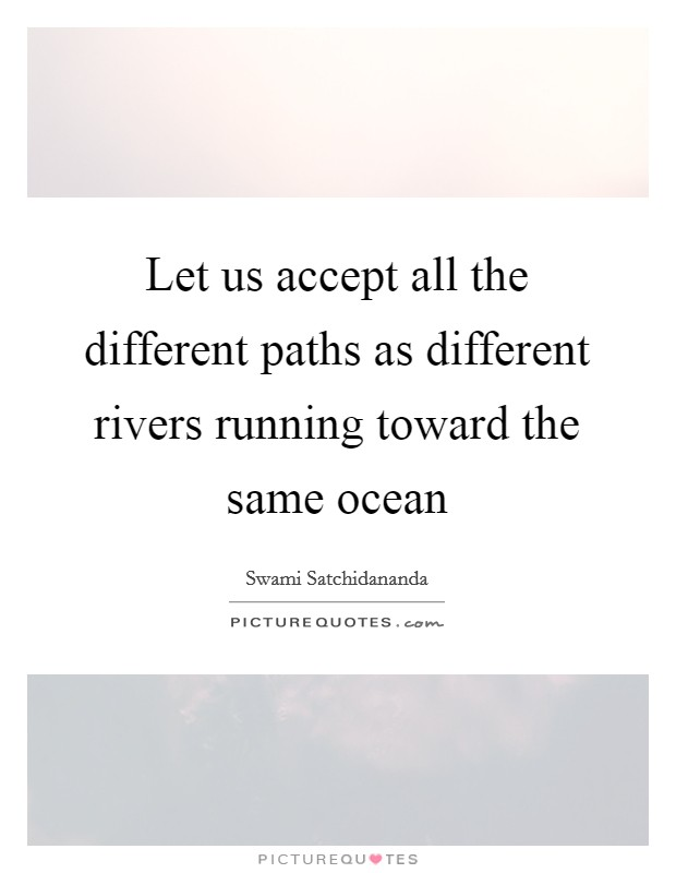 Let us accept all the different paths as different rivers running toward the same ocean Picture Quote #1