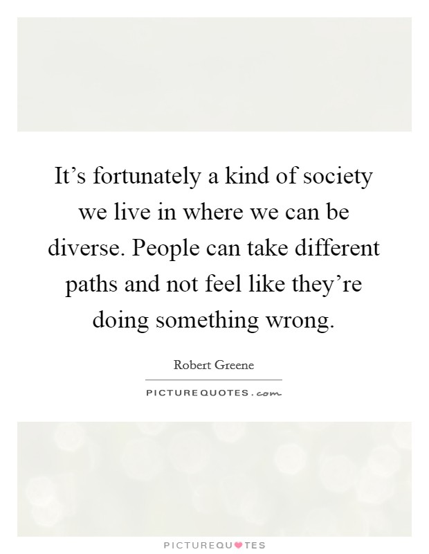 It's fortunately a kind of society we live in where we can be diverse. People can take different paths and not feel like they're doing something wrong. Picture Quote #1