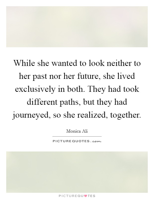 While she wanted to look neither to her past nor her future, she lived exclusively in both. They had took different paths, but they had journeyed, so she realized, together. Picture Quote #1