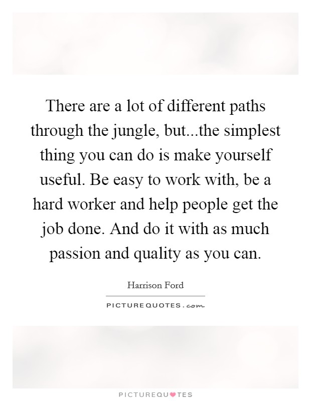 There are a lot of different paths through the jungle, but...the simplest thing you can do is make yourself useful. Be easy to work with, be a hard worker and help people get the job done. And do it with as much passion and quality as you can. Picture Quote #1