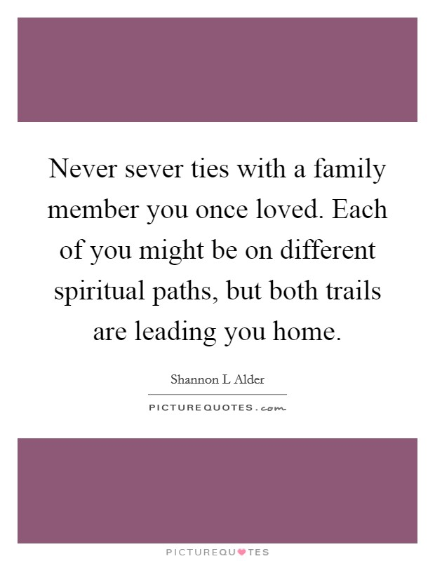 Never sever ties with a family member you once loved. Each of you might be on different spiritual paths, but both trails are leading you home. Picture Quote #1
