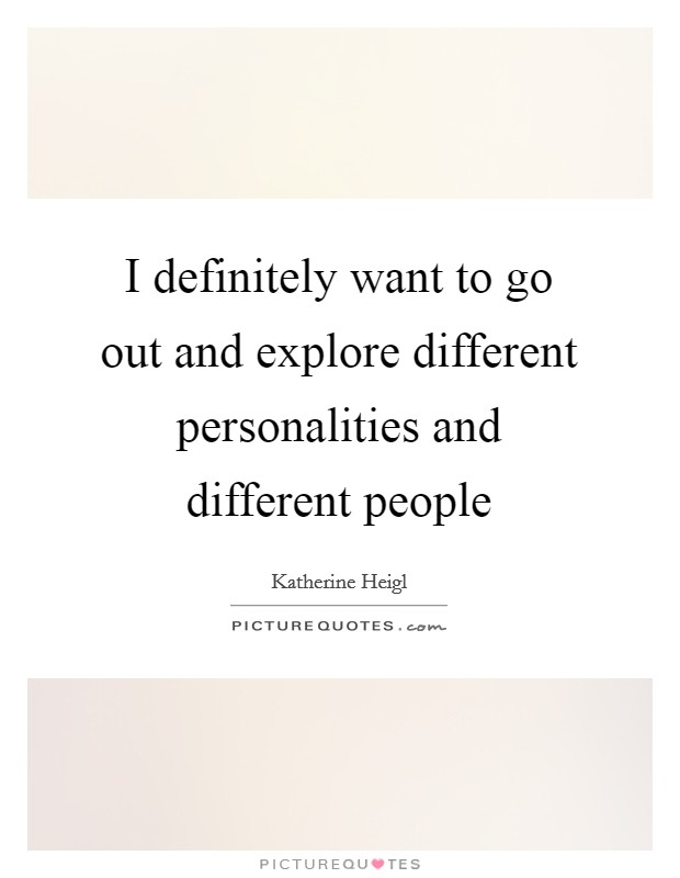 I definitely want to go out and explore different personalities and different people Picture Quote #1
