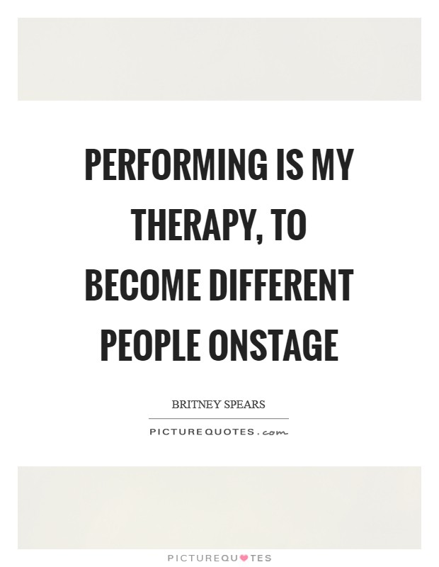 Performing is my therapy, to become different people onstage Picture Quote #1
