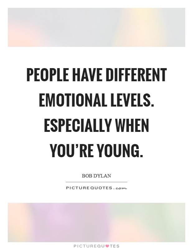 People have different emotional levels. Especially when you're young Picture Quote #1