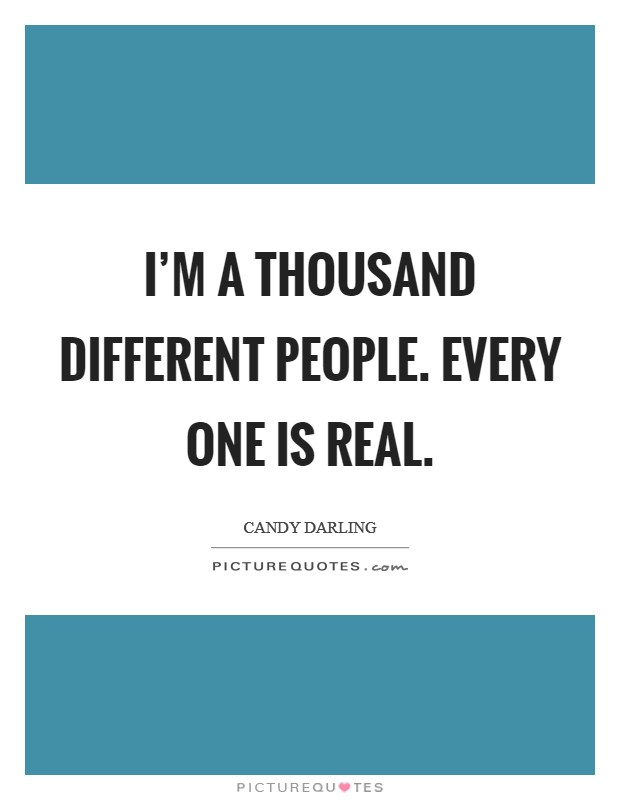 I'm a thousand different people. Every one is real Picture Quote #1