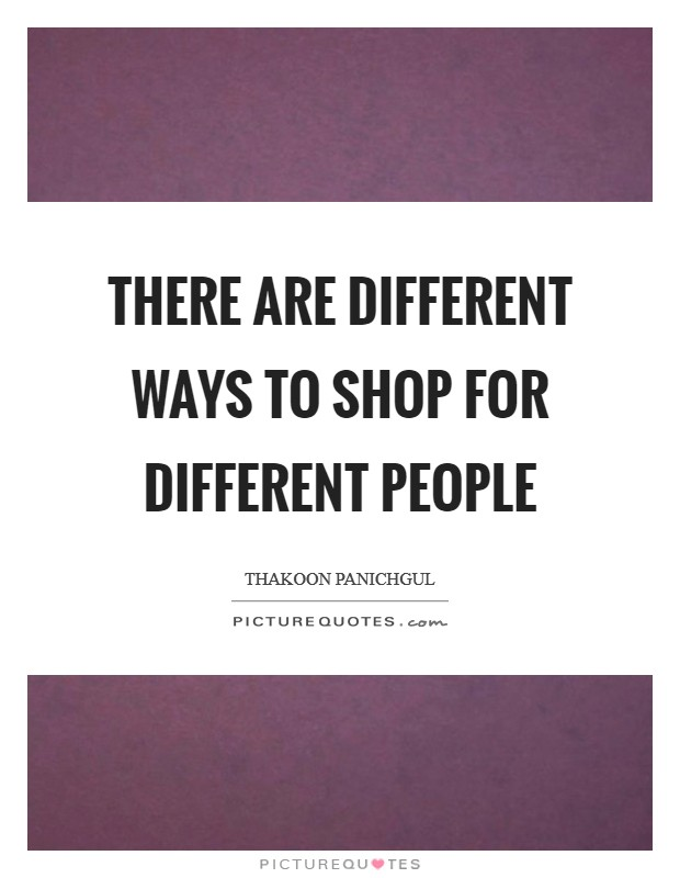 There are different ways to shop for different people Picture Quote #1