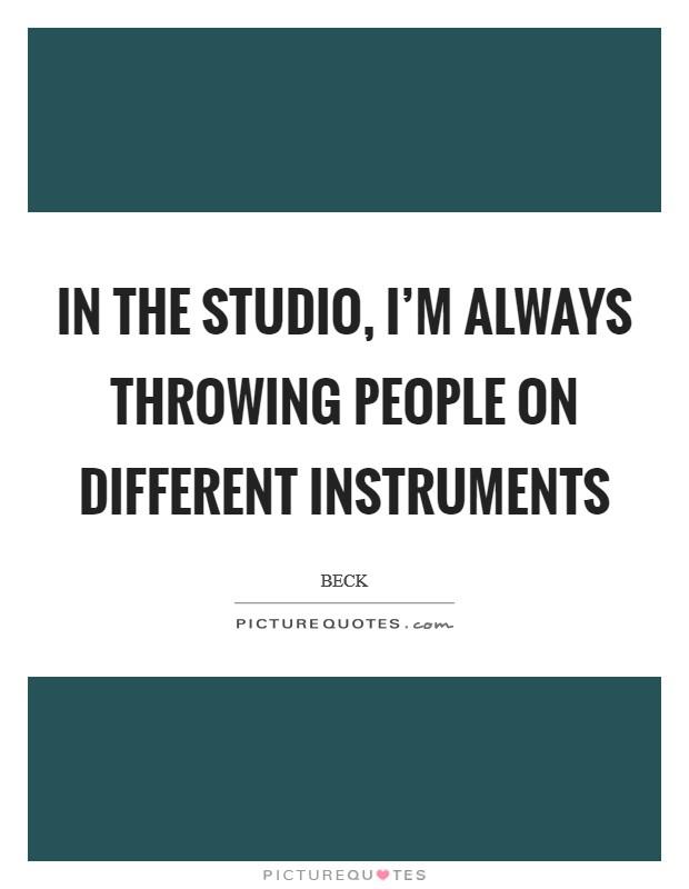 In the studio, I'm always throwing people on different instruments Picture Quote #1