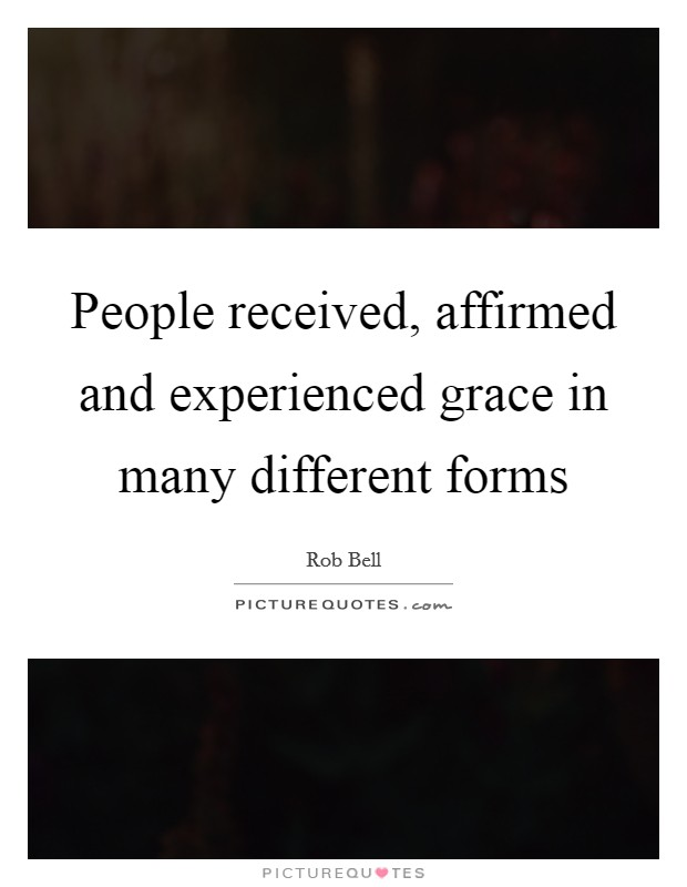 People received, affirmed and experienced grace in many different forms Picture Quote #1