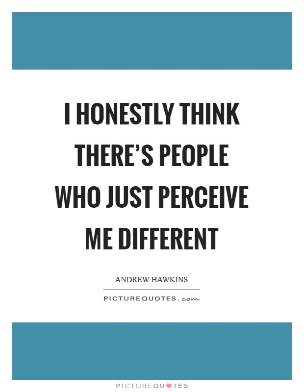 I honestly think there's people who just perceive me different Picture Quote #1