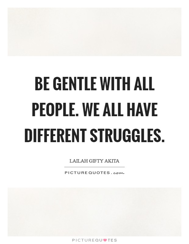 Be gentle with all people. We all have different struggles Picture Quote #1