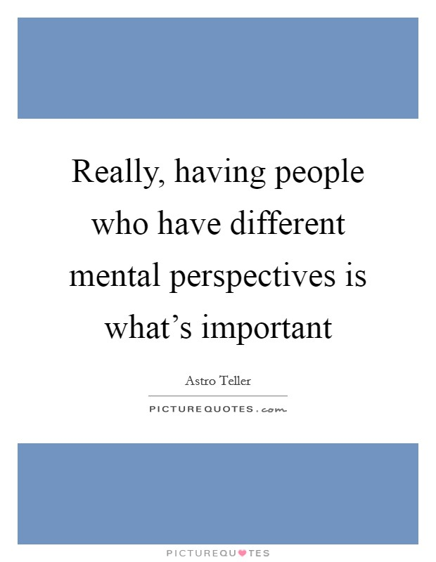 Really, having people who have different mental perspectives is what's important Picture Quote #1