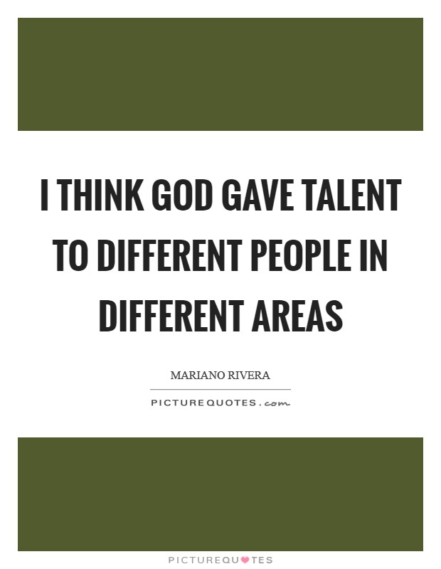 I think God gave talent to different people in different areas Picture Quote #1