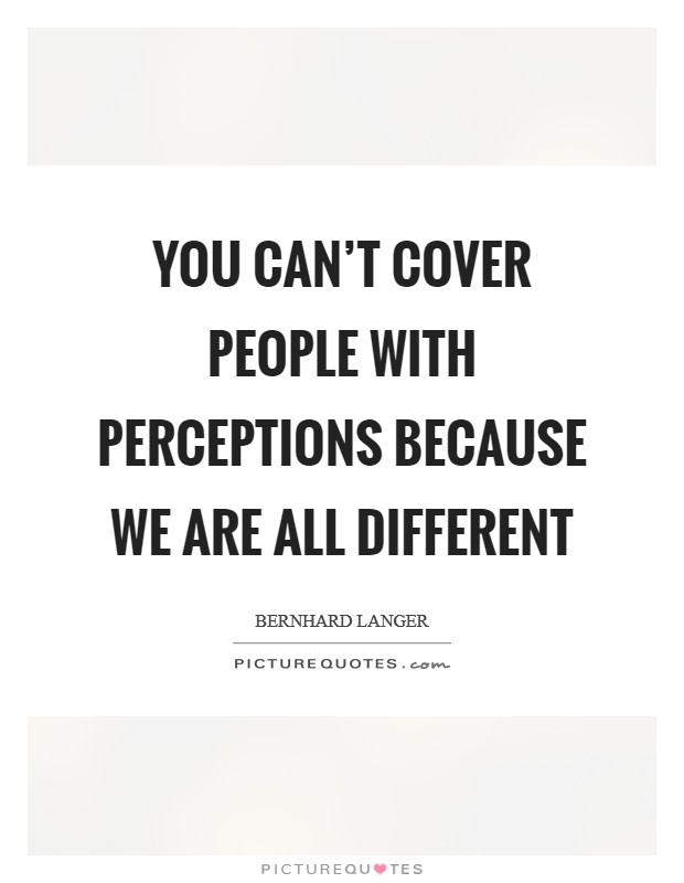 You can't cover people with perceptions because we are all different Picture Quote #1