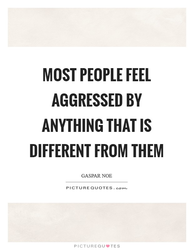 Most people feel aggressed by anything that is different from them Picture Quote #1