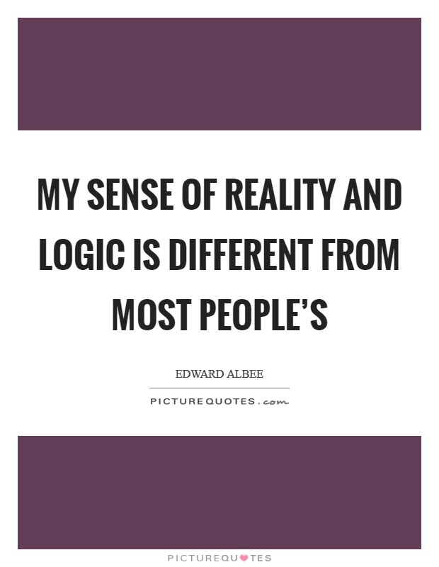 My sense of reality and logic is different from most people's Picture Quote #1
