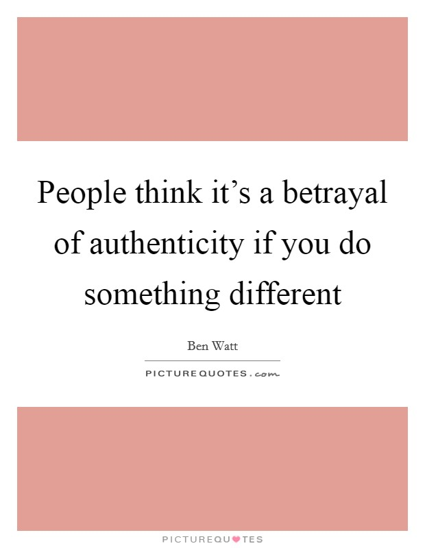 People think it's a betrayal of authenticity if you do something different Picture Quote #1
