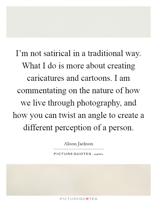 I'm not satirical in a traditional way. What I do is more about creating caricatures and cartoons. I am commentating on the nature of how we live through photography, and how you can twist an angle to create a different perception of a person Picture Quote #1