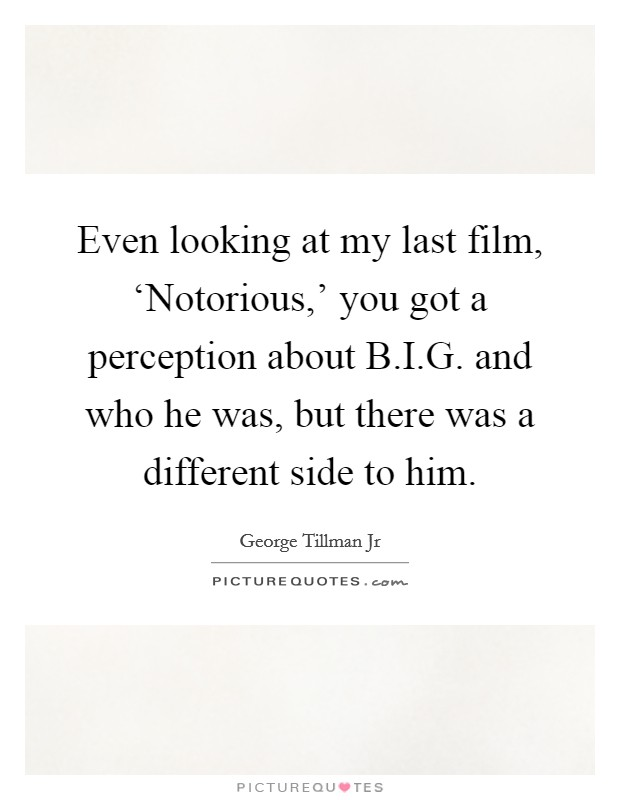 Even looking at my last film, 'Notorious,' you got a perception about B.I.G. and who he was, but there was a different side to him. Picture Quote #1