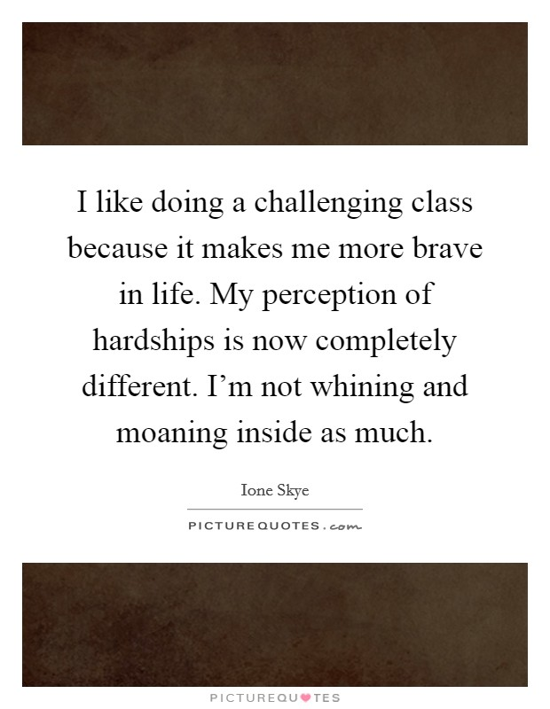 I like doing a challenging class because it makes me more brave in life. My perception of hardships is now completely different. I'm not whining and moaning inside as much Picture Quote #1