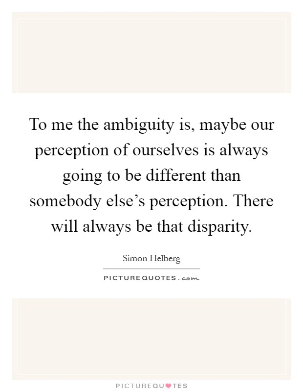 To me the ambiguity is, maybe our perception of ourselves is always going to be different than somebody else's perception. There will always be that disparity Picture Quote #1