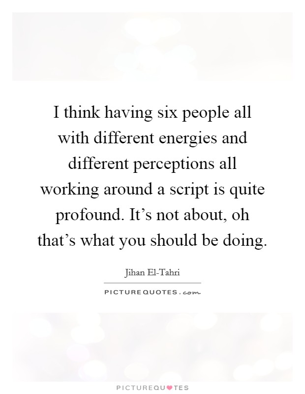 I think having six people all with different energies and different perceptions all working around a script is quite profound. It's not about, oh that's what you should be doing Picture Quote #1