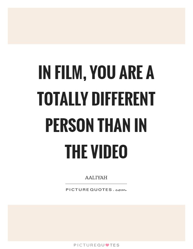 In film, you are a totally different person than in the video Picture Quote #1