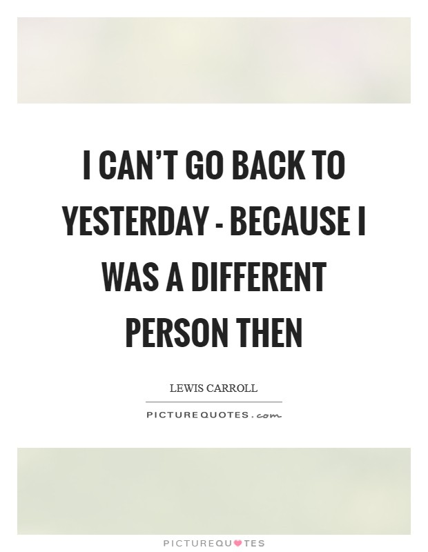 I can't go back to yesterday - because I was a different person then Picture Quote #1