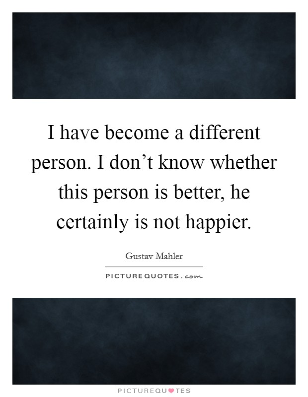I have become a different person. I don't know whether this person is better, he certainly is not happier. Picture Quote #1