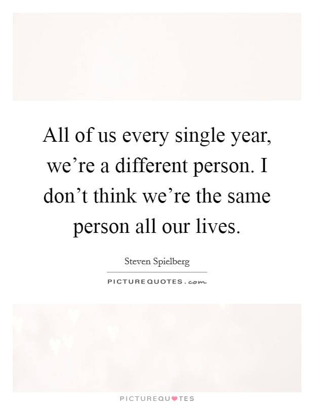All of us every single year, we're a different person. I don't think we're the same person all our lives Picture Quote #1