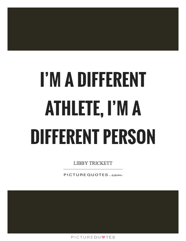 I'm a different athlete, I'm a different person Picture Quote #1